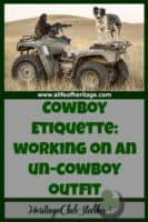 Cowboy   Rancher   Cowboy Lifestyle   Working Cowboy   If you follow these four DO's and DON'Ts of cowboy etiquette, you very well may turn the tide on your un-cowboy outfit. Give it a try and see what happens!